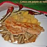 Fettine di lonza con patate su radicchio